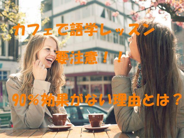 カフェで語学レッスンに要注意!!90%効果がない理由とは?